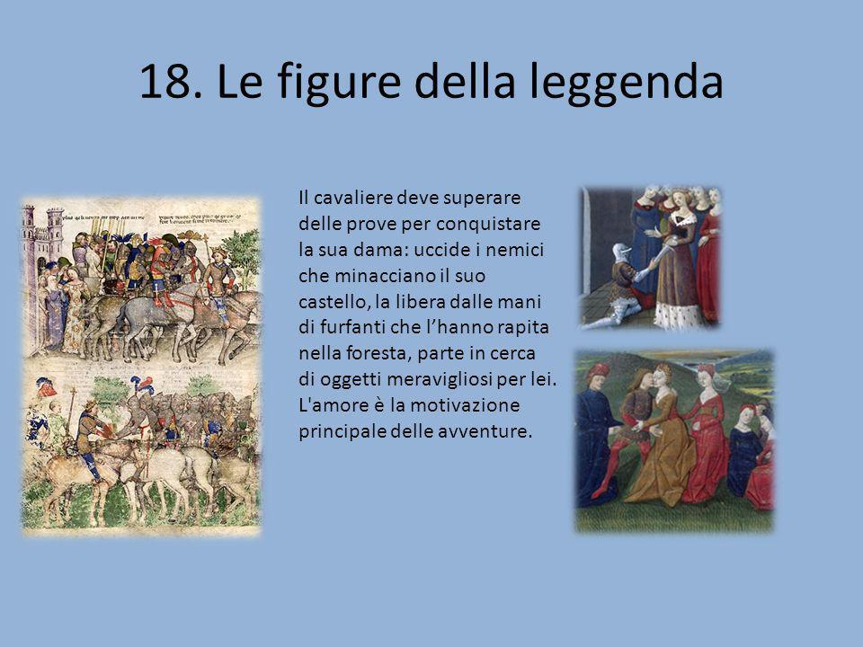 18. Le figure della leggenda Il cavaliere deve superare delle prove per conquistare la sua dama: uccide i nemici che minacciano il suo castello, la li