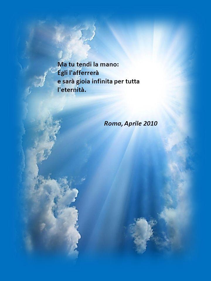 Ma tu tendi la mano: Egli l afferrerà e sarà gioia infinita per tutta l eternità. Roma, Aprile 2010
