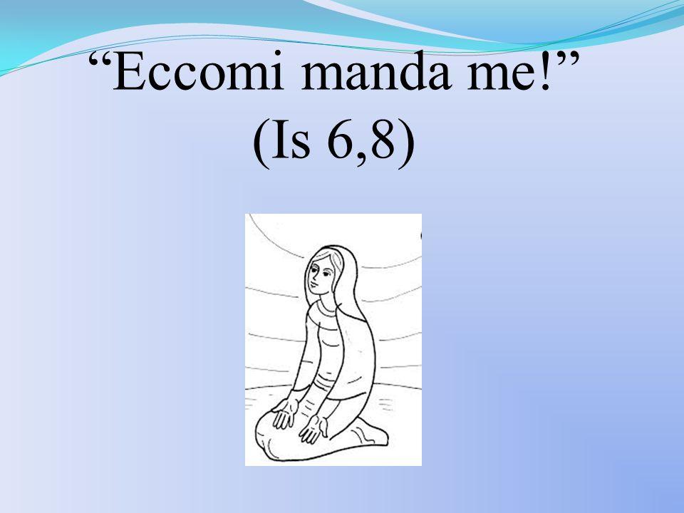 Eccomi manda me! (Is 6,8)