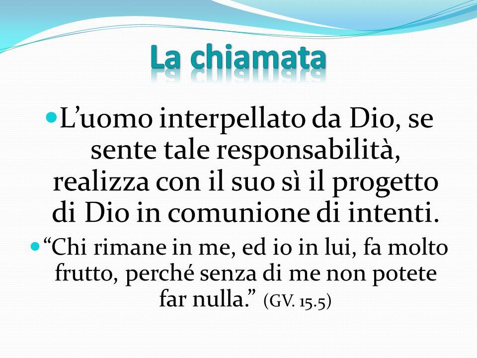 Luomo interpellato da Dio, se sente tale responsabilità, realizza con il suo sì il progetto di Dio in comunione di intenti. Chi rimane in me, ed io in