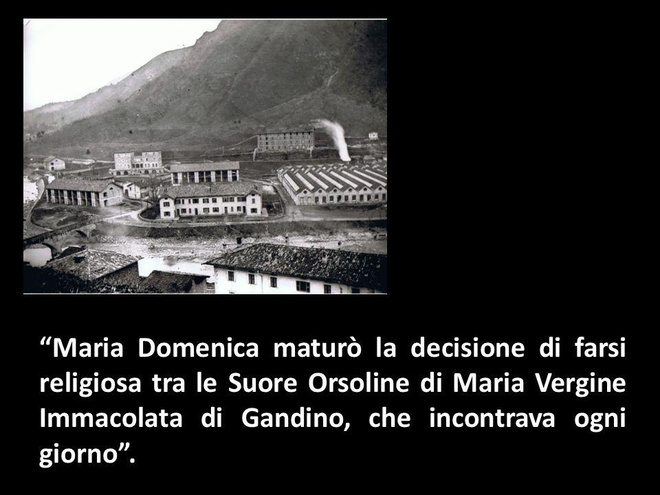 Maria Domenica maturò la decisione di farsi religiosa tra le Suore Orsoline di Maria Vergine Immacolata di Gandino, che incontrava ogni giorno.