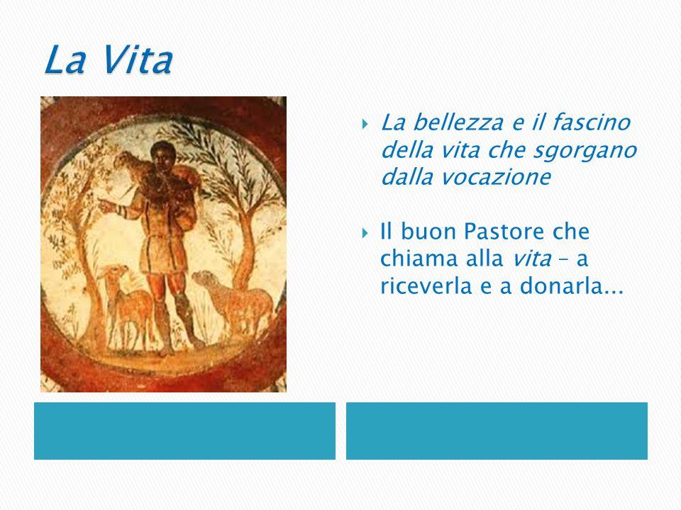 La bellezza e il fascino della vita che sgorgano dalla vocazione Il buon Pastore che chiama alla vita – a riceverla e a donarla...