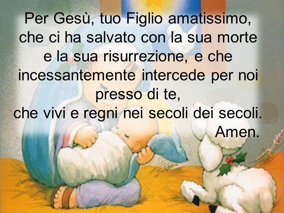 Per Gesù, tuo Figlio amatissimo, che ci ha salvato con la sua morte e la sua risurrezione, e che incessantemente intercede per noi presso di te, che v
