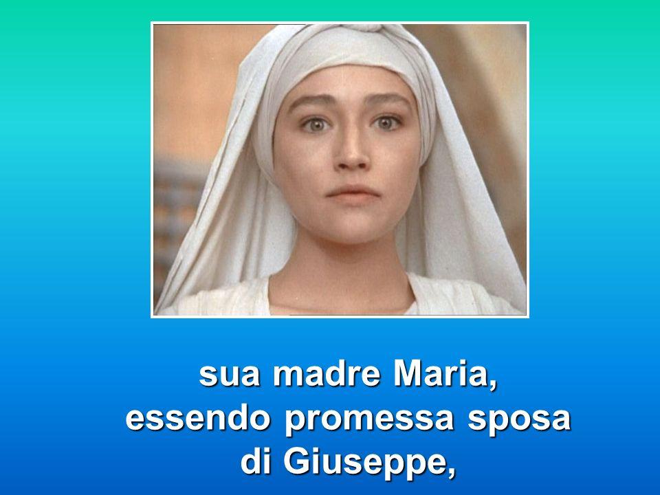 sua madre Maria, essendo promessa sposa di Giuseppe,