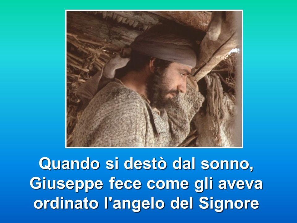 Quando si destò dal sonno, Giuseppe fece come gli aveva ordinato l'angelo del Signore