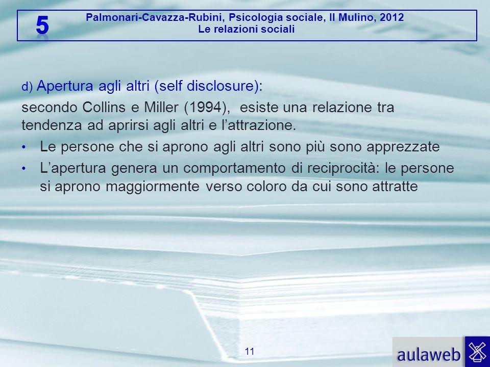 Palmonari-Cavazza-Rubini, Psicologia sociale, Il Mulino, 2012 Le relazioni sociali d) Apertura agli altri (self disclosure): secondo Collins e Miller