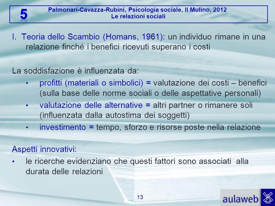 Palmonari-Cavazza-Rubini, Psicologia sociale, Il Mulino, 2012 Le relazioni sociali I. Teoria dello Scambio (Homans, 1961): un individuo rimane in una
