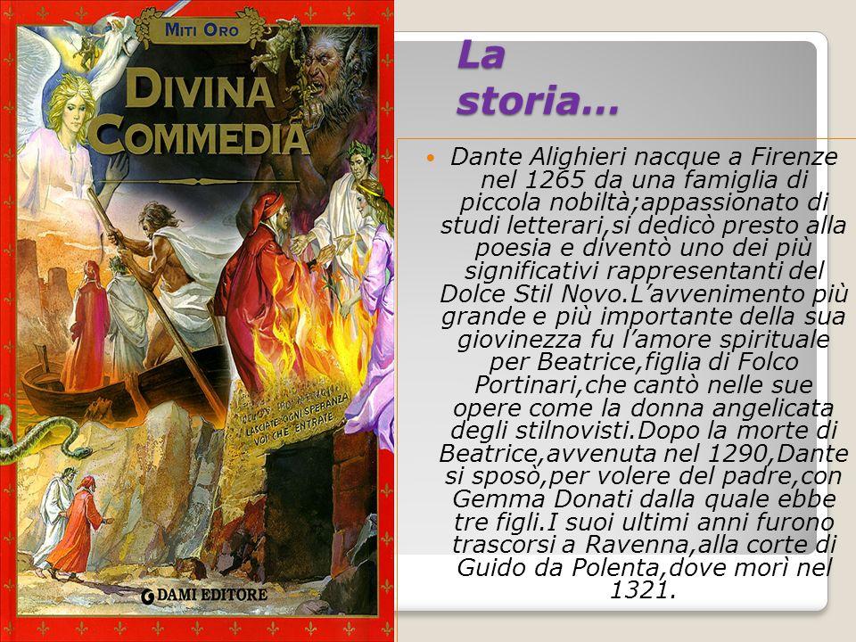 La storia… Dante Alighieri nacque a Firenze nel 1265 da una famiglia di piccola nobiltà;appassionato di studi letterari,si dedicò presto alla poesia e