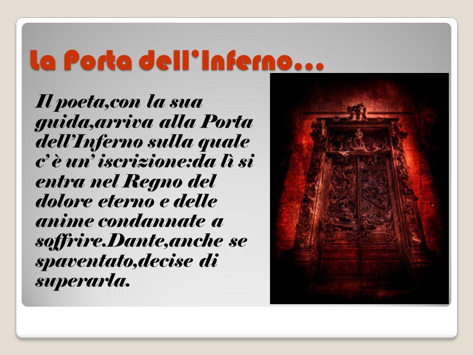 La Porta dellInferno… Il poeta,con la sua guida,arriva alla Porta dellInferno sulla quale c è un iscrizione:da lì si entra nel Regno del dolore eterno
