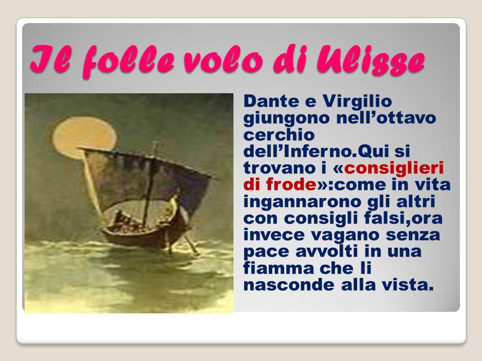 Il folle volo di Ulisse Dante e Virgilio giungono nellottavo cerchio dellInferno.Qui si trovano i «consiglieri di frode»:come in vita ingannarono gli