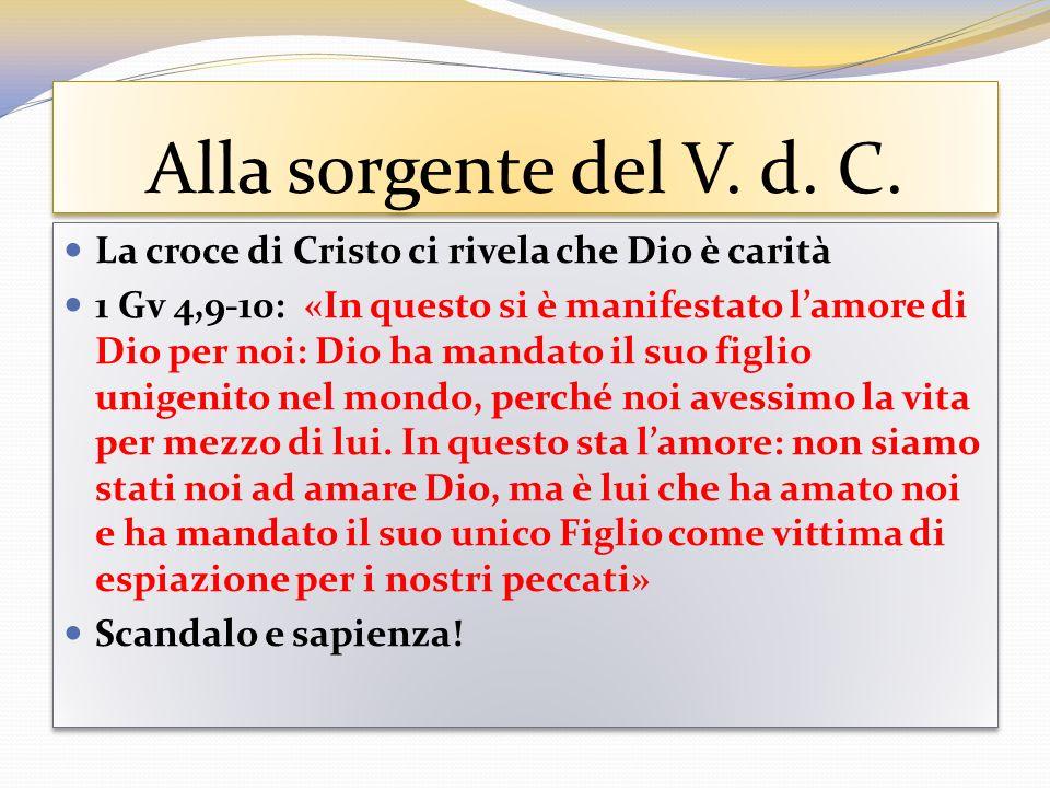 Alla sorgente del V. d. C. La croce di Cristo ci rivela che Dio è carità 1 Gv 4,9-10: «In questo si è manifestato lamore di Dio per noi: Dio ha mandat