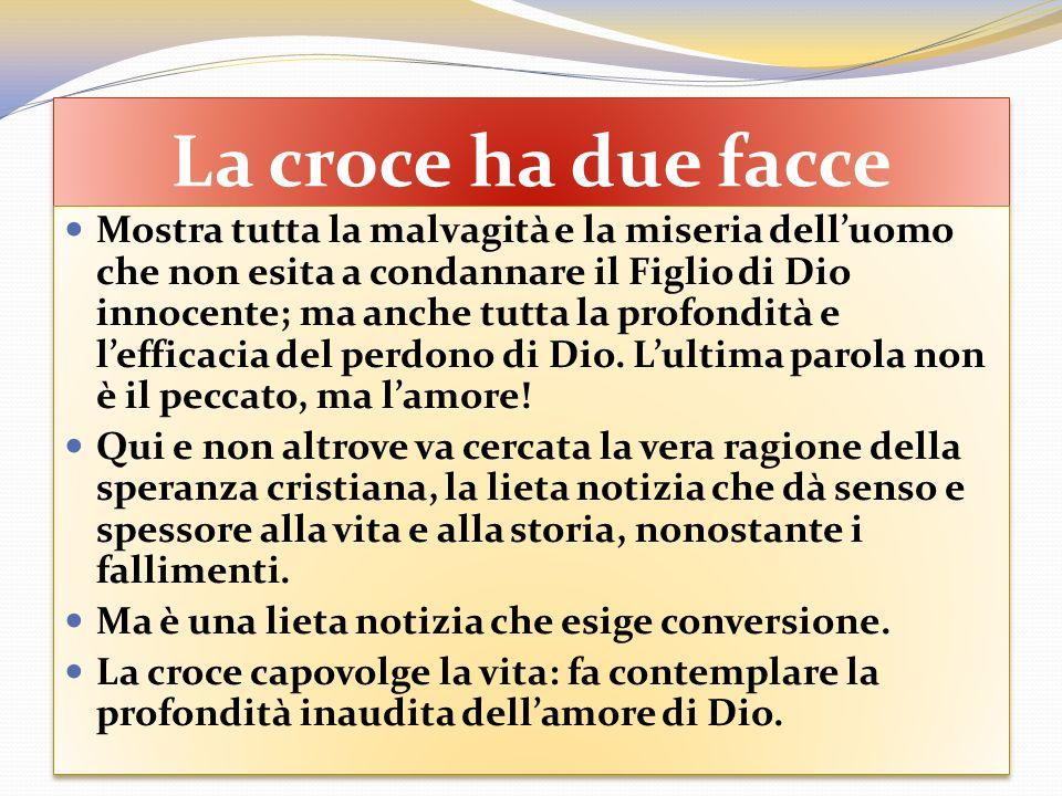 La croce ha due facce Mostra tutta la malvagità e la miseria delluomo che non esita a condannare il Figlio di Dio innocente; ma anche tutta la profond