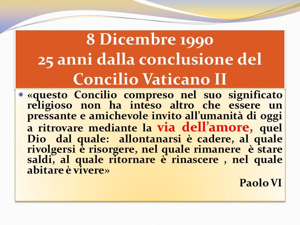 8 Dicembre 1990 25 anni dalla conclusione del Concilio Vaticano II «questo Concilio compreso nel suo significato religioso non ha inteso altro che ess