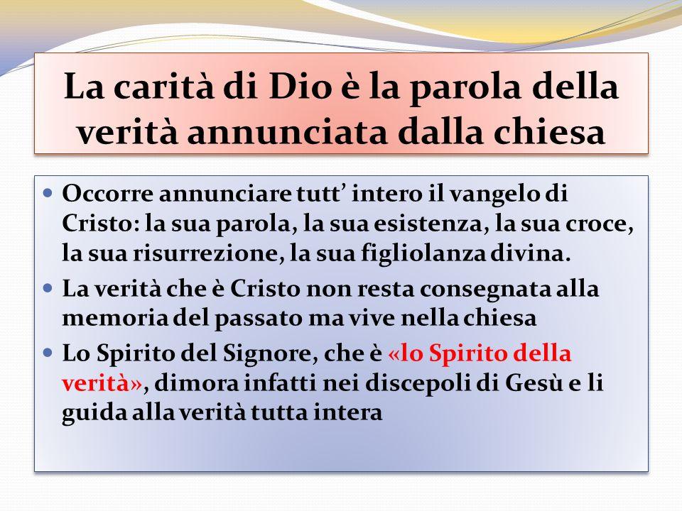 La carità di Dio è la parola della verità annunciata dalla chiesa Occorre annunciare tutt intero il vangelo di Cristo: la sua parola, la sua esistenza