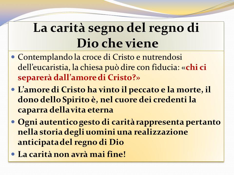 La carità segno del regno di Dio che viene Contemplando la croce di Cristo e nutrendosi delleucaristia, la chiesa può dire con fiducia: «chi ci separe