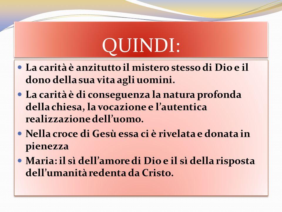 QUINDI: La carità è anzitutto il mistero stesso di Dio e il dono della sua vita agli uomini. La carità è di conseguenza la natura profonda della chies