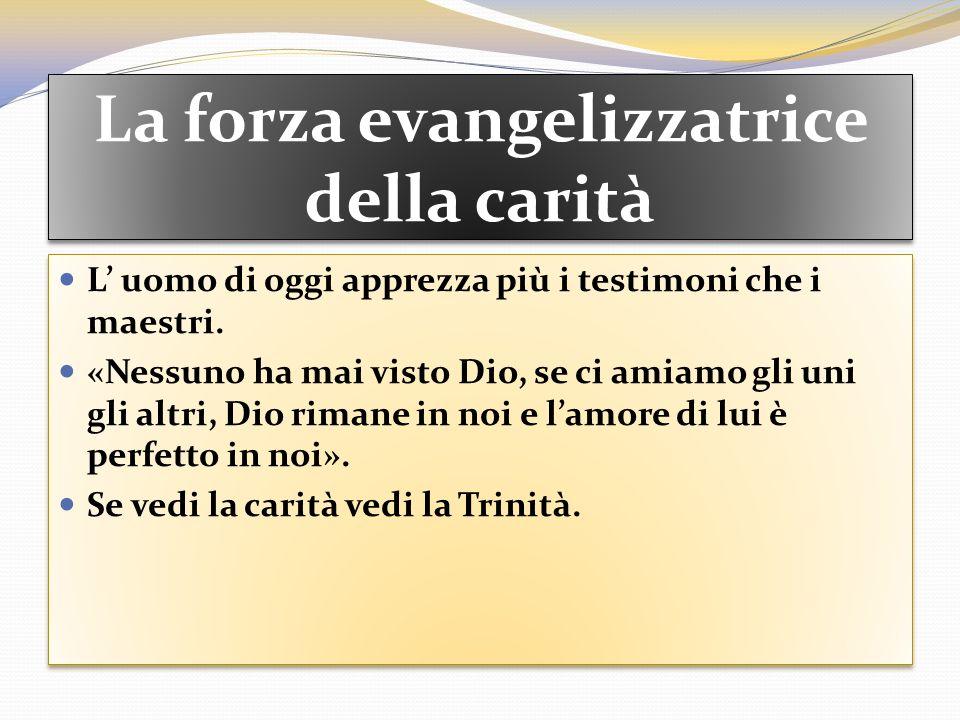 La forza evangelizzatrice della carità L uomo di oggi apprezza più i testimoni che i maestri. «Nessuno ha mai visto Dio, se ci amiamo gli uni gli altr