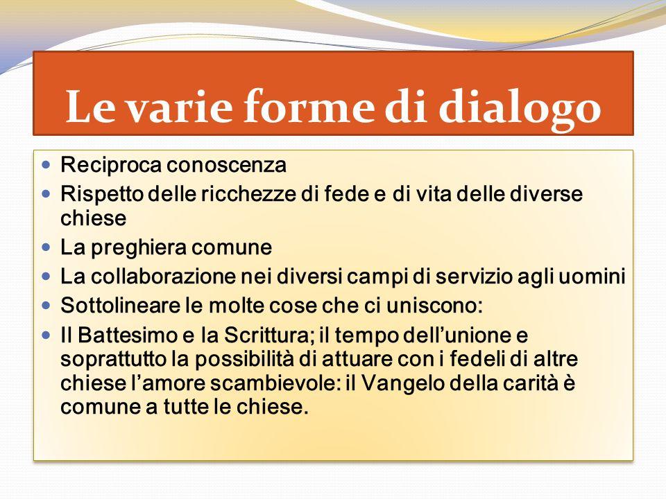 Le varie forme di dialogo Reciproca conoscenza Rispetto delle ricchezze di fede e di vita delle diverse chiese La preghiera comune La collaborazione n