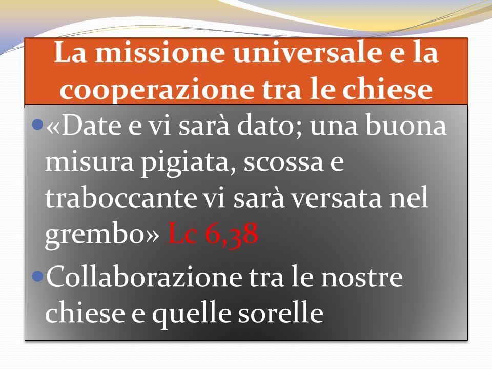 La missione universale e la cooperazione tra le chiese «Date e vi sarà dato; una buona misura pigiata, scossa e traboccante vi sarà versata nel grembo