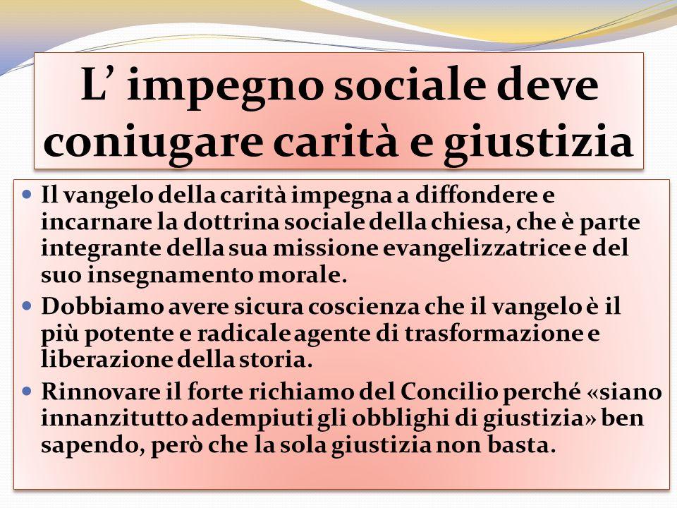 L impegno sociale deve coniugare carità e giustizia Il vangelo della carità impegna a diffondere e incarnare la dottrina sociale della chiesa, che è p