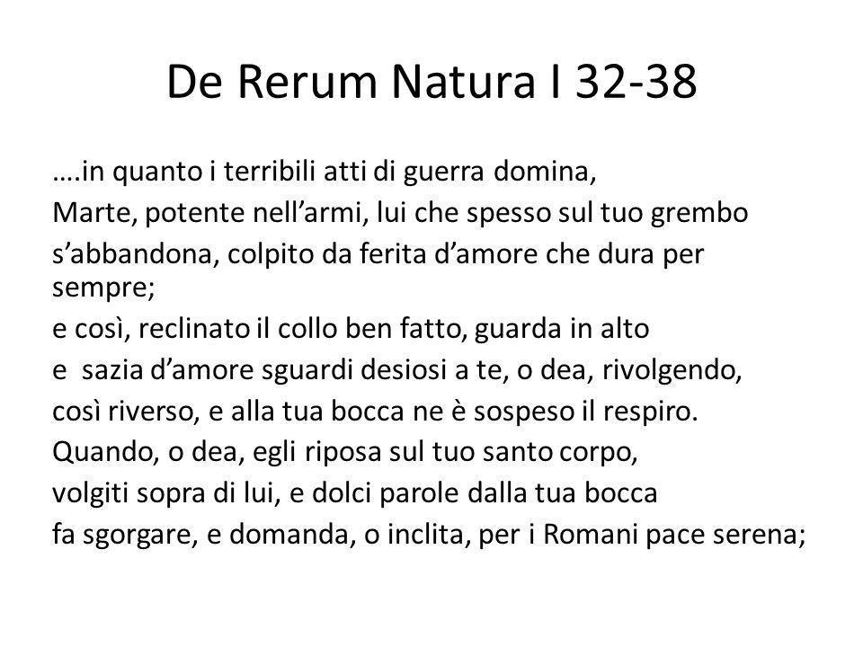 De Rerum Natura I 32-38 ….in quanto i terribili atti di guerra domina, Marte, potente nellarmi, lui che spesso sul tuo grembo sabbandona, colpito da f