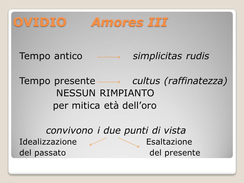 OVIDIO Amores III Tempo antico simplicitas rudis Tempo presente cultus (raffinatezza) NESSUN RIMPIANTO per mitica età delloro convivono i due punti di