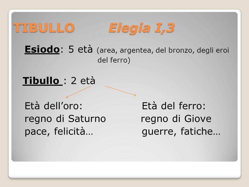 TIBULLO Elegia I,3 Esiodo: 5 età (area, argentea, del bronzo, degli eroi del ferro) Tibullo : 2 età Età delloro: Età del ferro: regno di Saturno regno