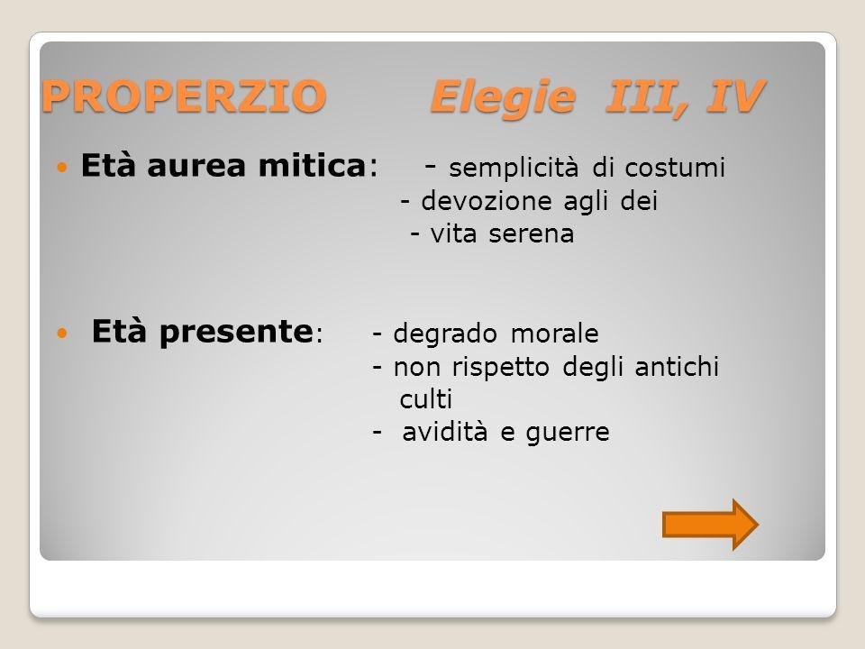 PROPERZIO Elegie III, IV Età aurea mitica: - semplicità di costumi - devozione agli dei - vita serena Età presente : - degrado morale - non rispetto d