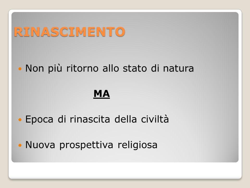 RINASCIMENTO Non più ritorno allo stato di natura MA Epoca di rinascita della civiltà Nuova prospettiva religiosa