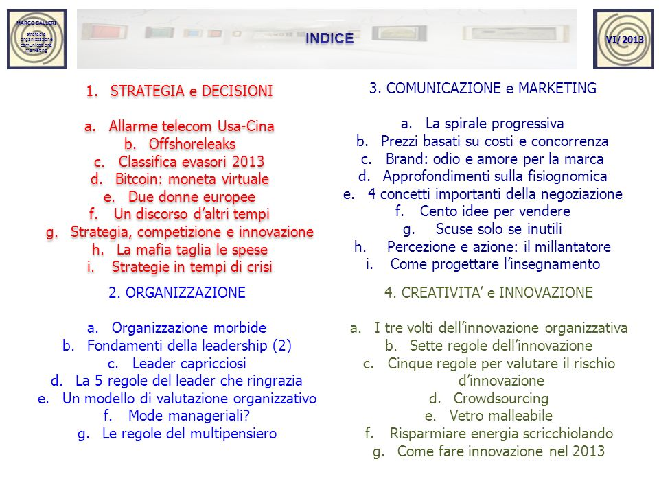 MARCO GALLERI strategia organizzazione comunicazione marketing MARCO GALLERI strategia organizzazione comunicazione marketing INDICE 1.STRATEGIA e DECISIONI a.Allarme telecom Usa-Cina b.Offshoreleaks c.Classifica evasori 2013 d.Bitcoin: moneta virtuale e.Due donne europee f.Un discorso daltri tempi g.Strategia, competizione e innovazione h.La mafia taglia le spese i.Strategie in tempi di crisi 1.STRATEGIA e DECISIONI a.Allarme telecom Usa-Cina b.Offshoreleaks c.Classifica evasori 2013 d.Bitcoin: moneta virtuale e.Due donne europee f.Un discorso daltri tempi g.Strategia, competizione e innovazione h.La mafia taglia le spese i.Strategie in tempi di crisi VI/2013 2.