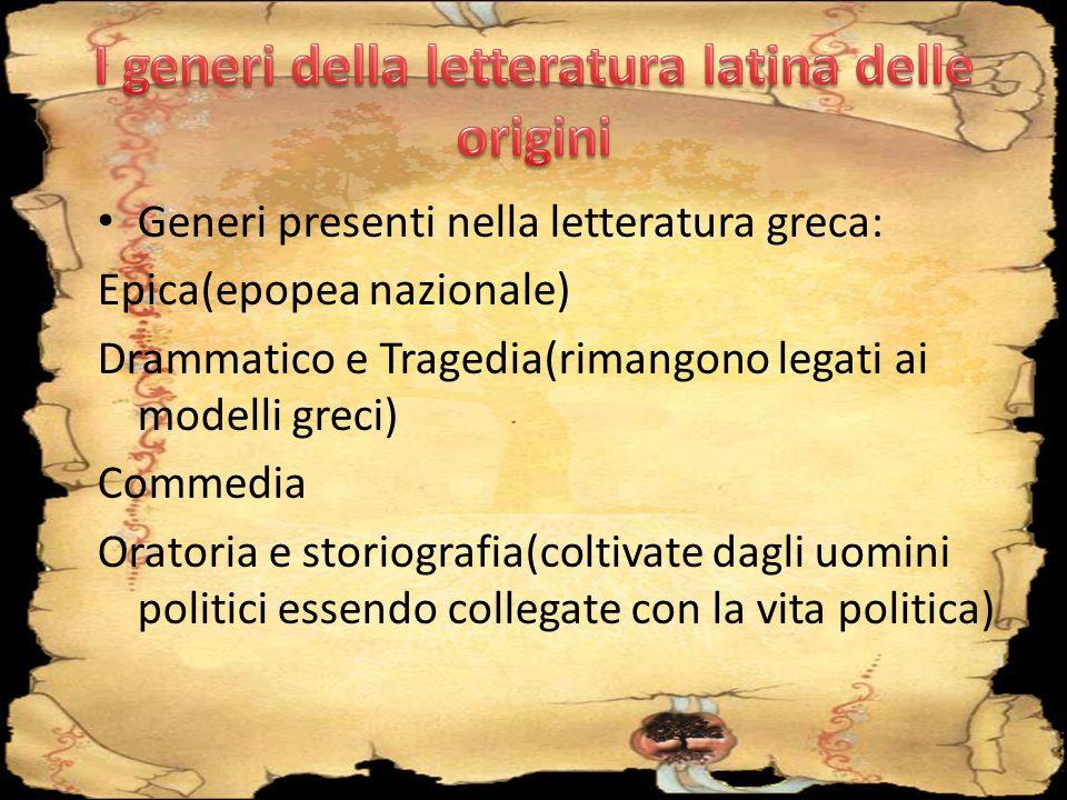 Generi presenti nella letteratura greca: Epica(epopea nazionale) Drammatico e Tragedia(rimangono legati ai modelli greci) Commedia Oratoria e storiogr