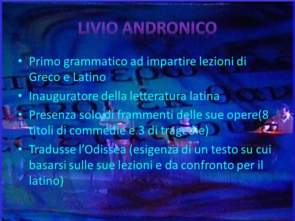 Primo grammatico ad impartire lezioni di Greco e Latino Inauguratore della letteratura latina Presenza solo di frammenti delle sue opere(8 titoli di c