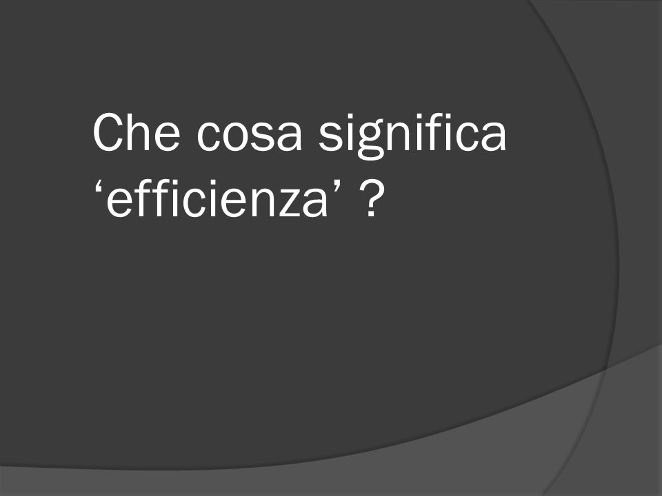 Che cosa significa efficienza ?