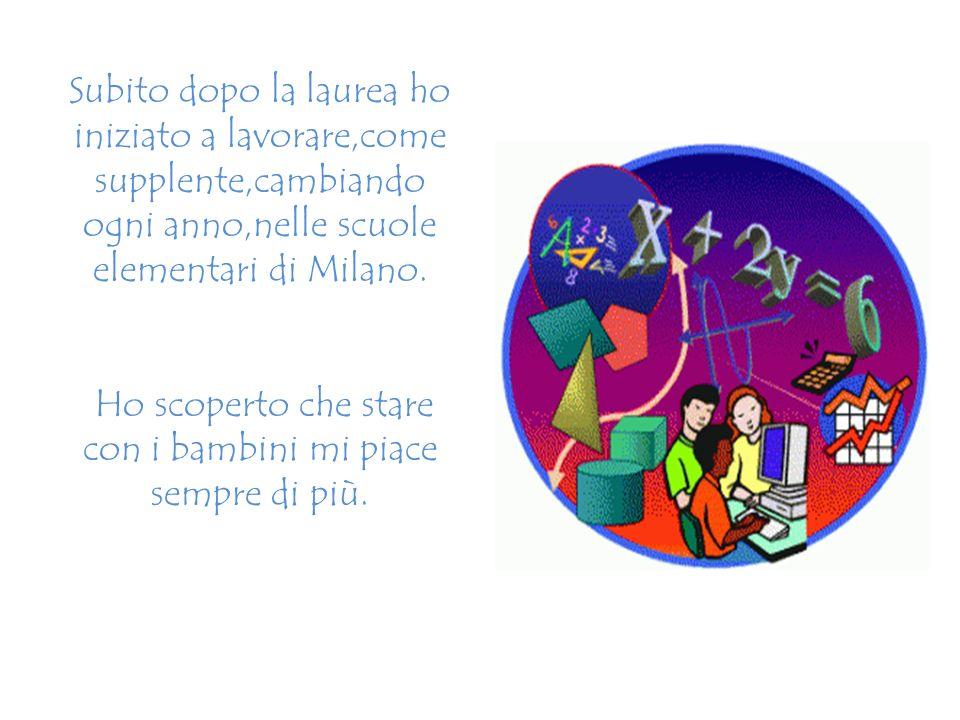 Subito dopo la laurea ho iniziato a lavorare,come supplente,cambiando ogni anno,nelle scuole elementari di Milano. Ho scoperto che stare con i bambini