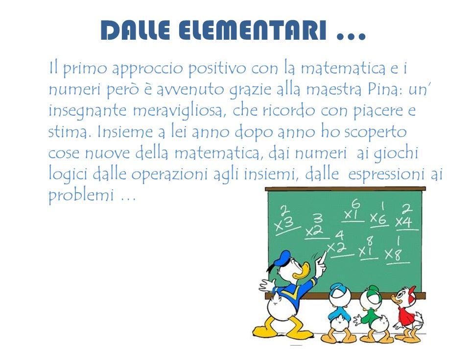 DALLE ELEMENTARI … Il primo approccio positivo con la matematica e i numeri però è avvenuto grazie alla maestra Pina: un insegnante meravigliosa, che