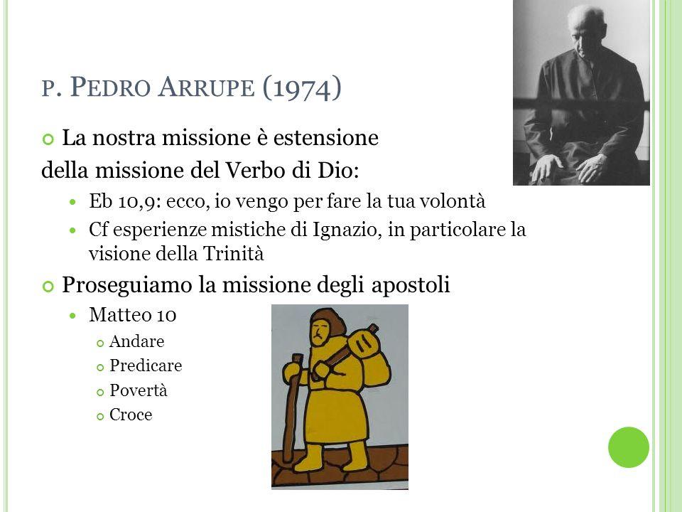 P. P EDRO A RRUPE (1974) La nostra missione è estensione della missione del Verbo di Dio: Eb 10,9: ecco, io vengo per fare la tua volontà Cf esperienz