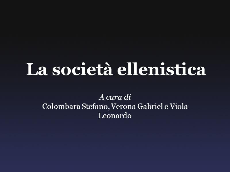 La società ellenistica A cura di Colombara Stefano, Verona Gabriel e Viola Leonardo