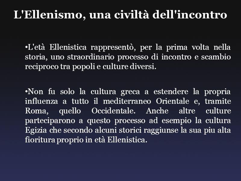 L'Ellenismo, una civiltà dell'incontro L'età Ellenistica rappresentò, per la prima volta nella storia, uno straordinario processo di incontro e scambi