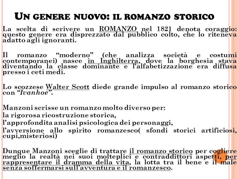 U N GENERE NUOVO : IL ROMANZO STORICO La scelta di scrivere un ROMANZO nel 1821 denota coraggio: questo genere era disprezzato dal pubblico colto, che lo riteneva adatto agli ignoranti.