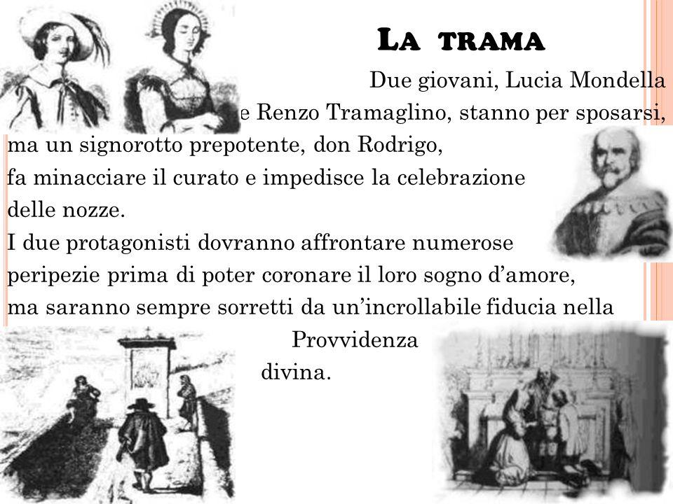 L A TRAMA Due giovani, Lucia Mondella e Renzo Tramaglino, stanno per sposarsi, ma un signorotto prepotente, don Rodrigo, fa minacciare il curato e impedisce la celebrazione delle nozze.