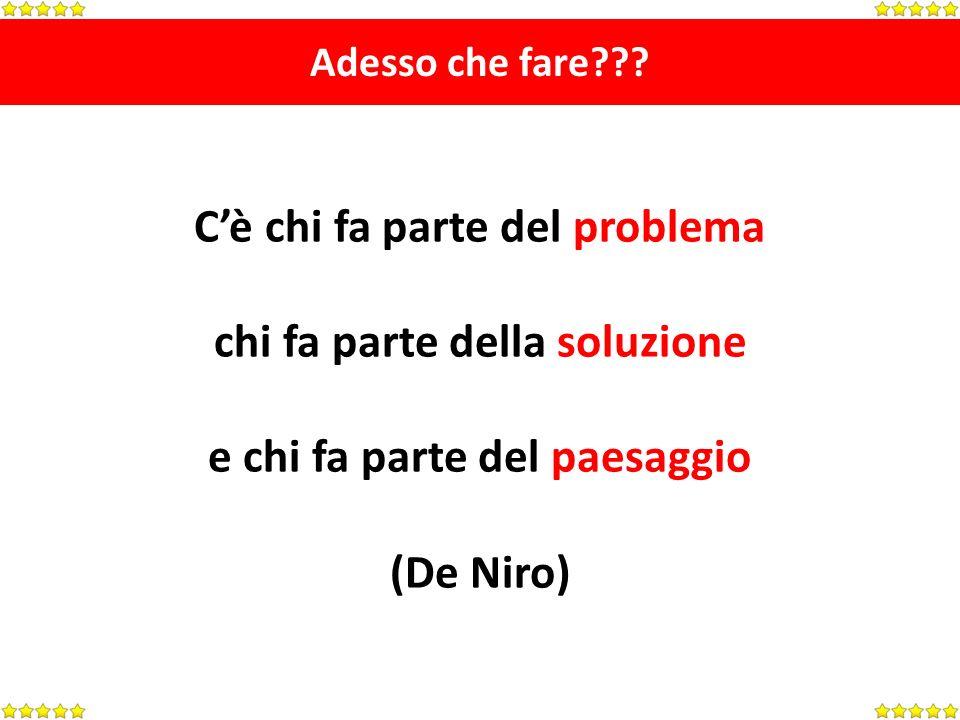 Adesso che fare??? Cè chi fa parte del problema chi fa parte della soluzione e chi fa parte del paesaggio (De Niro)