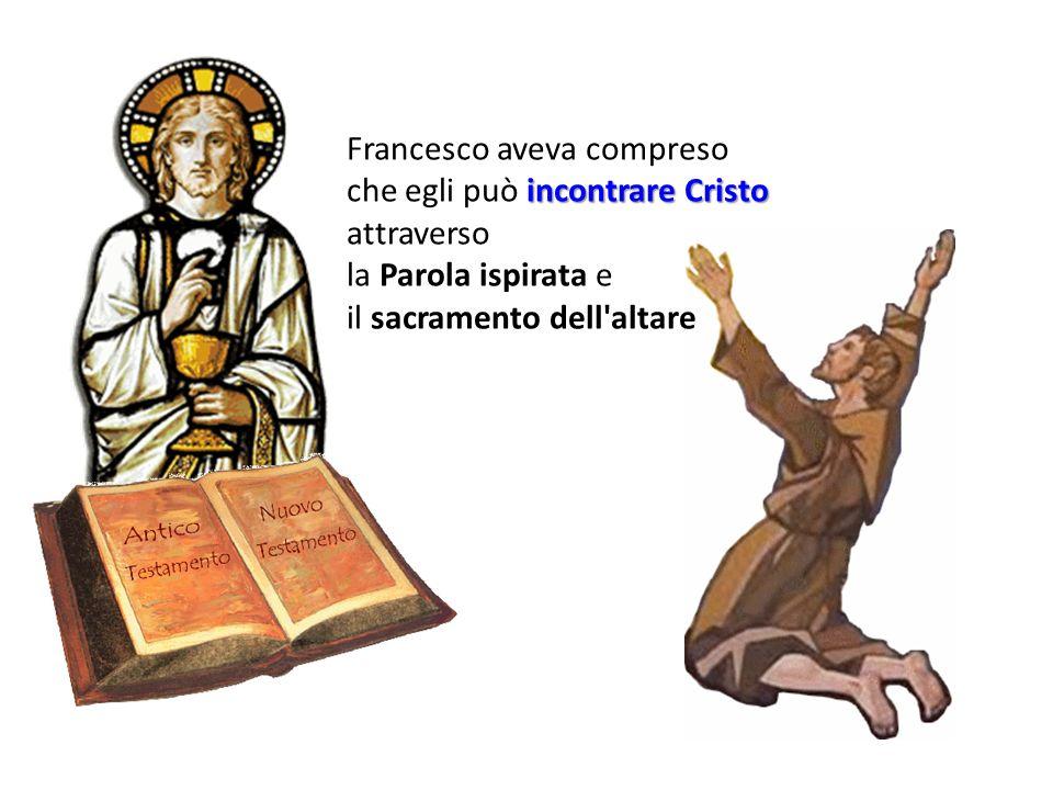 Francesco aveva compreso incontrare Cristo che egli può incontrare Cristo attraverso la Parola ispirata e il sacramento dell altare