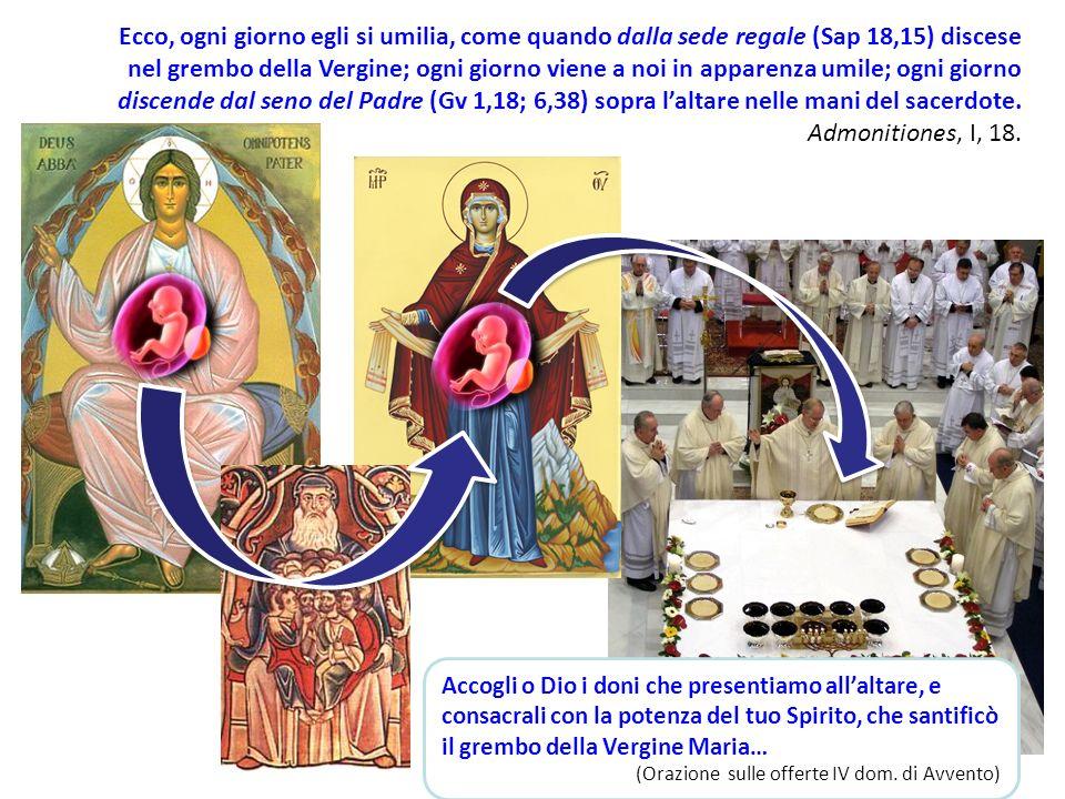 Ecco, ogni giorno egli si umilia, come quando dalla sede regale (Sap 18,15) discese nel grembo della Vergine; ogni giorno viene a noi in apparenza umile; ogni giorno discende dal seno del Padre (Gv 1,18; 6,38) sopra laltare nelle mani del sacerdote.