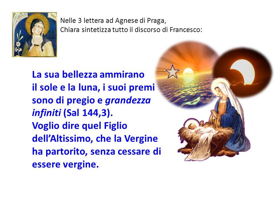 Nelle 3 lettera ad Agnese di Praga, Chiara sintetizza tutto il discorso di Francesco: La sua bellezza ammirano il sole e la luna, i suoi premi sono di