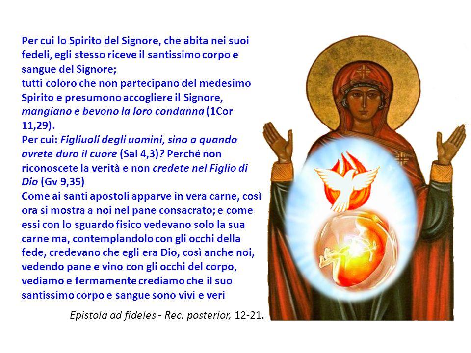 Per cui lo Spirito del Signore, che abita nei suoi fedeli, egli stesso riceve il santissimo corpo e sangue del Signore; tutti coloro che non partecipano del medesimo Spirito e presumono accogliere il Signore, mangiano e bevono la loro condanna (1Cor 11,29).