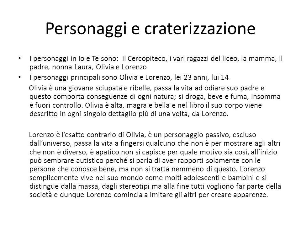 Personaggi e craterizzazione I personaggi in Io e Te sono: il Cercopiteco, i vari ragazzi del liceo, la mamma, il padre, nonna Laura, Olivia e Lorenzo