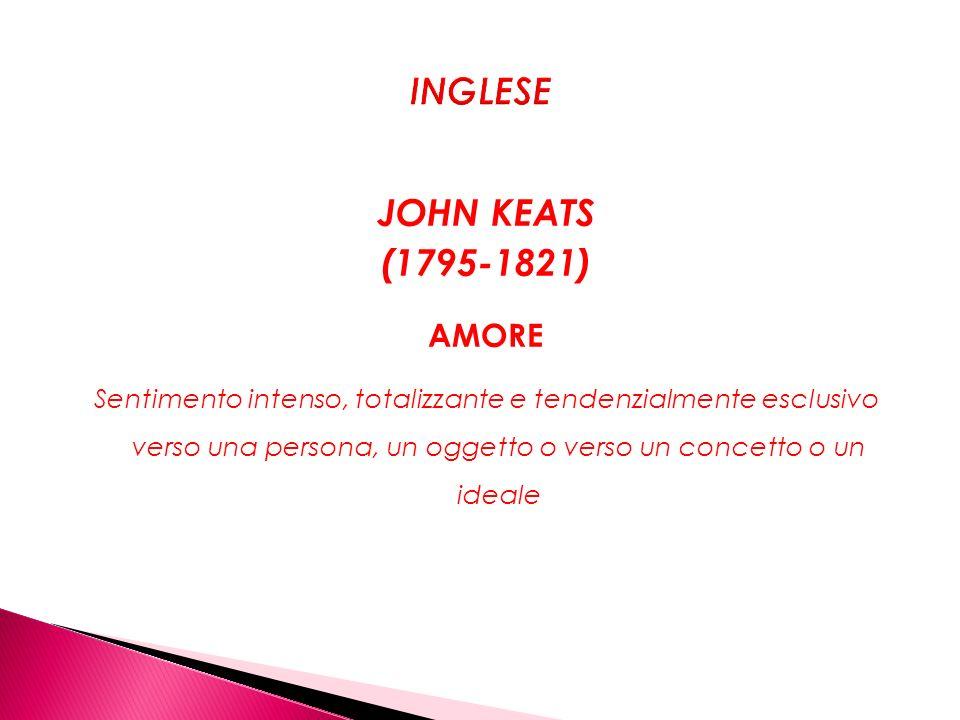 JOHN KEATS (1795-1821) AMORE Sentimento intenso, totalizzante e tendenzialmente esclusivo verso una persona, un oggetto o verso un concetto o un ideal