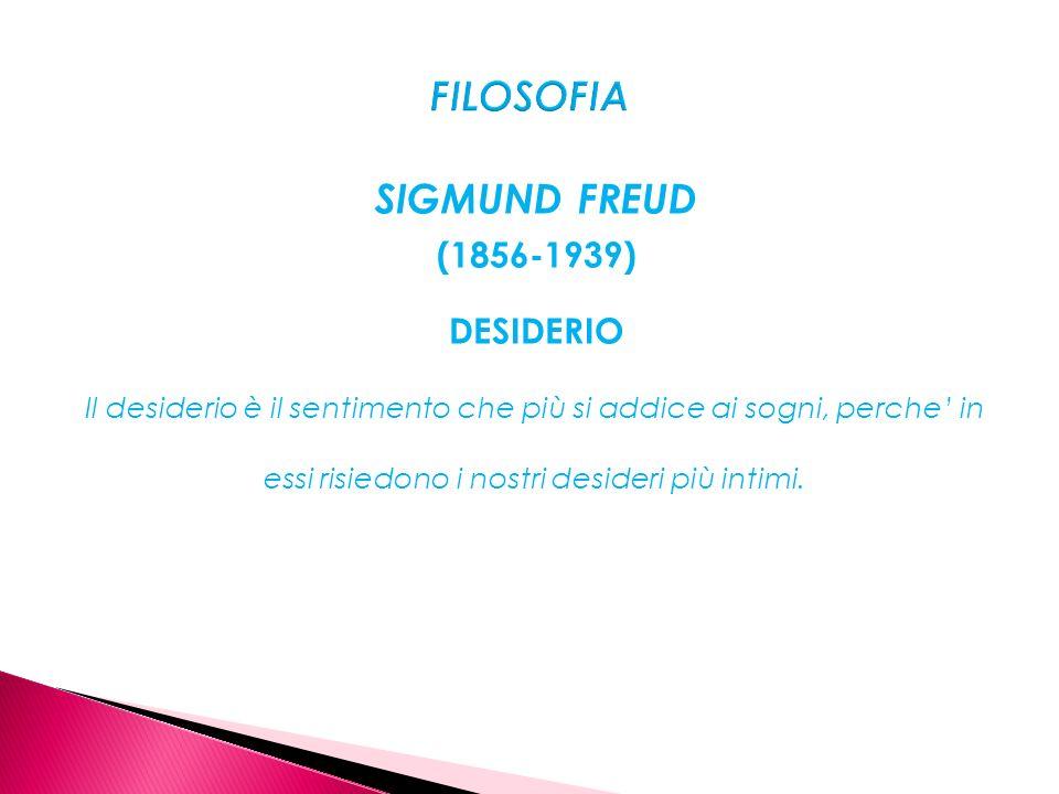 SIGMUND FREUD (1856-1939) DESIDERIO Il desiderio è il sentimento che più si addice ai sogni, perche in essi risiedono i nostri desideri più intimi.