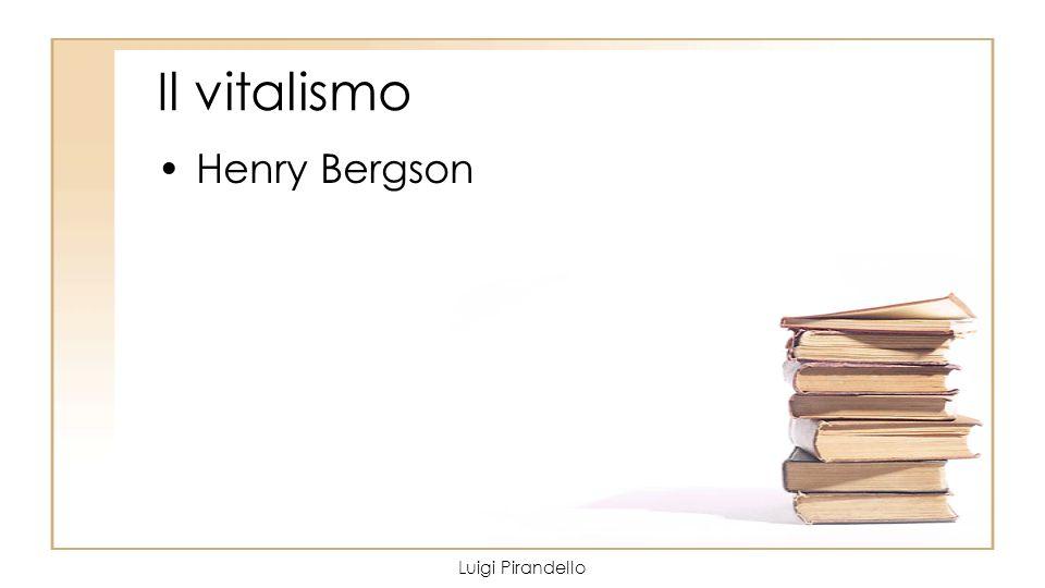 Il vitalismo Henry Bergson Luigi Pirandello