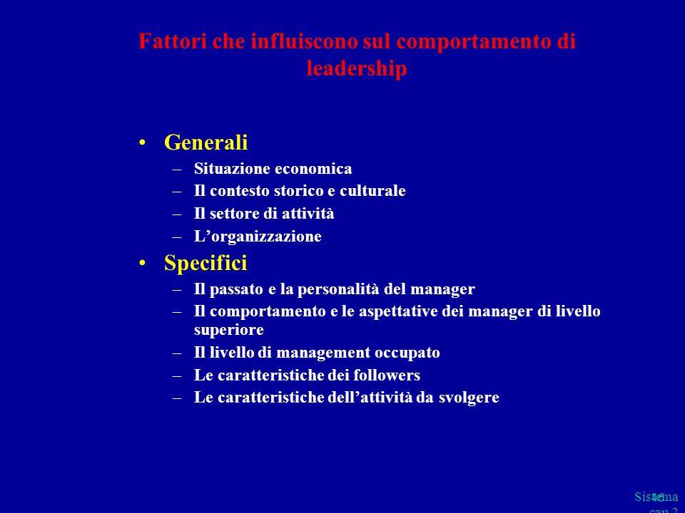 Sistema cap 2 parte B 46 Fattori che influiscono sul comportamento di leadership Generali –Situazione economica –Il contesto storico e culturale –Il s